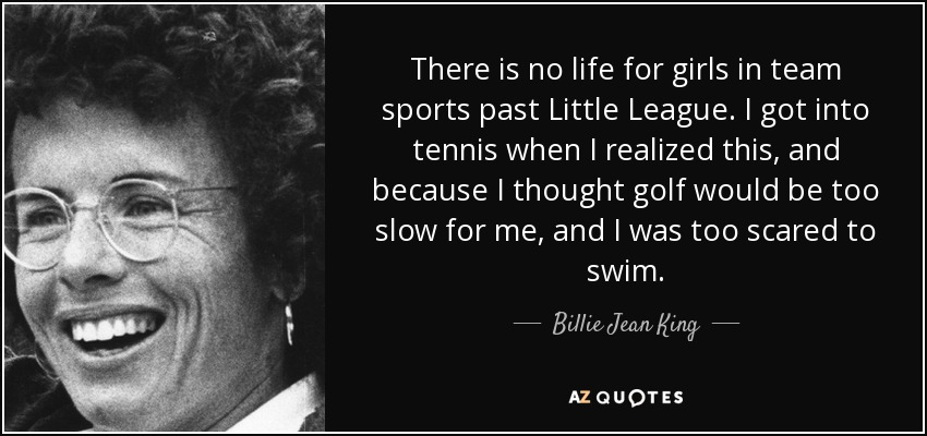 There is no life for girls in team sports past Little League. I got into tennis when I realized this, and because I thought golf would be too slow for me, and I was too scared to swim. - Billie Jean King