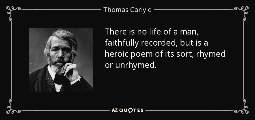 There is no life of a man, faithfully recorded, but is a heroic poem of its sort, rhymed or unrhymed. - Thomas Carlyle