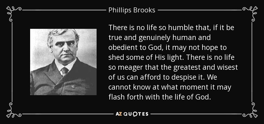 There is no life so humble that, if it be true and genuinely human and obedient to God, it may not hope to shed some of His light. There is no life so meager that the greatest and wisest of us can afford to despise it. We cannot know at what moment it may flash forth with the life of God. - Phillips Brooks