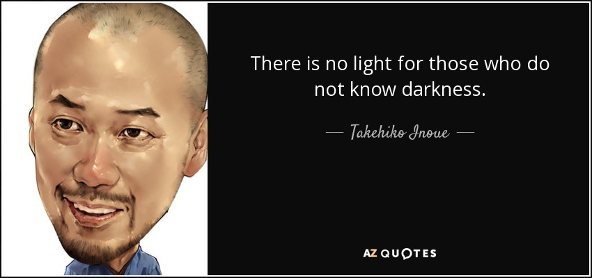 There is no light for those who do not know darkness. - Takehiko Inoue