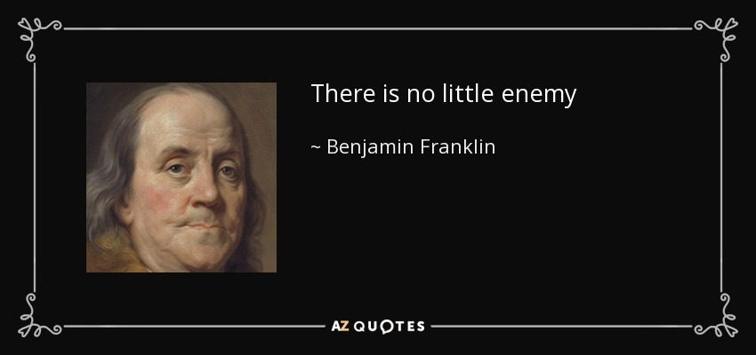 There is no little enemy - Benjamin Franklin