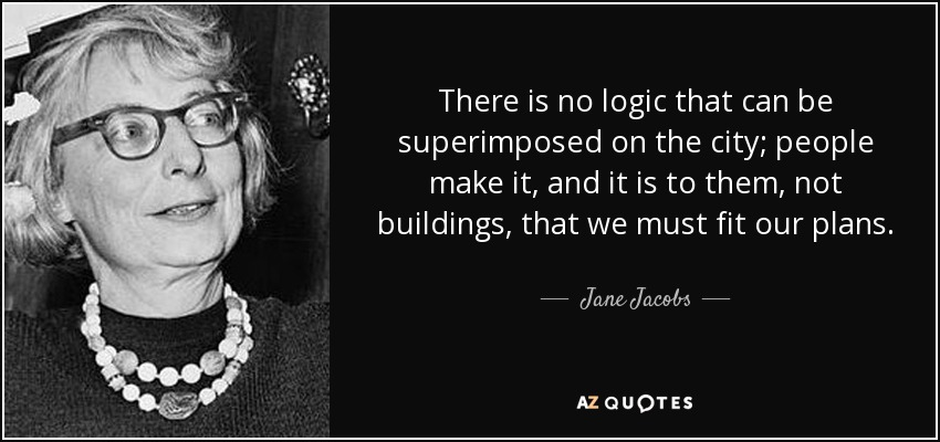 There is no logic that can be superimposed on the city; people make it, and it is to them, not buildings, that we must fit our plans. - Jane Jacobs
