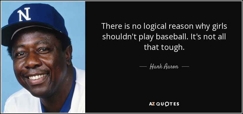 There is no logical reason why girls shouldn't play baseball. It's not all that tough. - Hank Aaron
