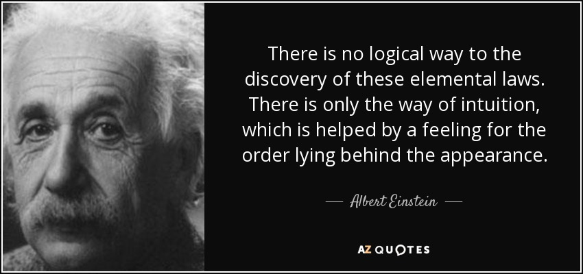There is no logical way to the discovery of these elemental laws. There is only the way of intuition, which is helped by a feeling for the order lying behind the appearance. - Albert Einstein