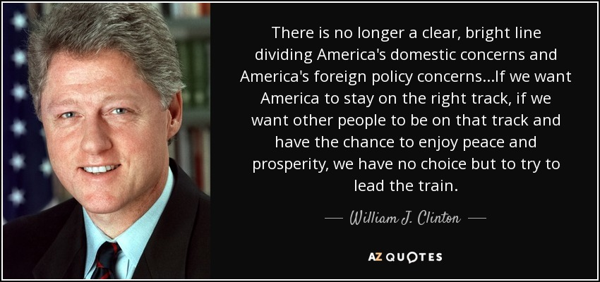 There is no longer a clear, bright line dividing America's domestic concerns and America's foreign policy concerns...If we want America to stay on the right track, if we want other people to be on that track and have the chance to enjoy peace and prosperity, we have no choice but to try to lead the train. - William J. Clinton