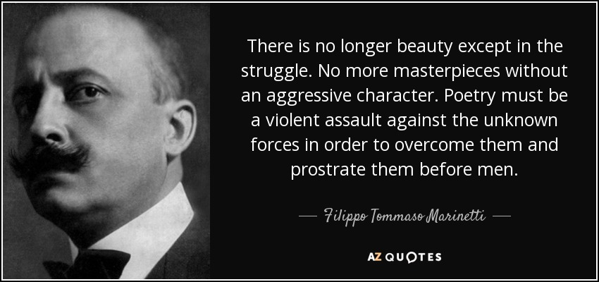 There is no longer beauty except in the struggle. No more masterpieces without an aggressive character. Poetry must be a violent assault against the unknown forces in order to overcome them and prostrate them before men. - Filippo Tommaso Marinetti
