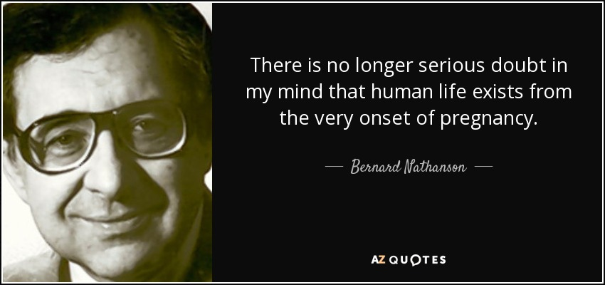 There is no longer serious doubt in my mind that human life exists from the very onset of pregnancy. - Bernard Nathanson