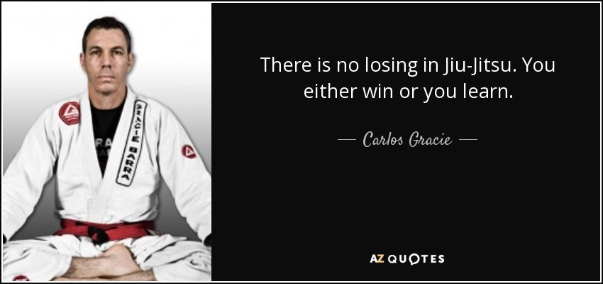 There is no losing in Jiu-Jitsu. You either win or you learn. - Carlos Gracie, Jr.