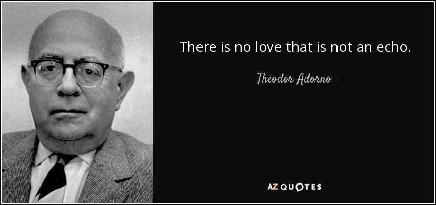 There is no love that is not an echo. - Theodor Adorno