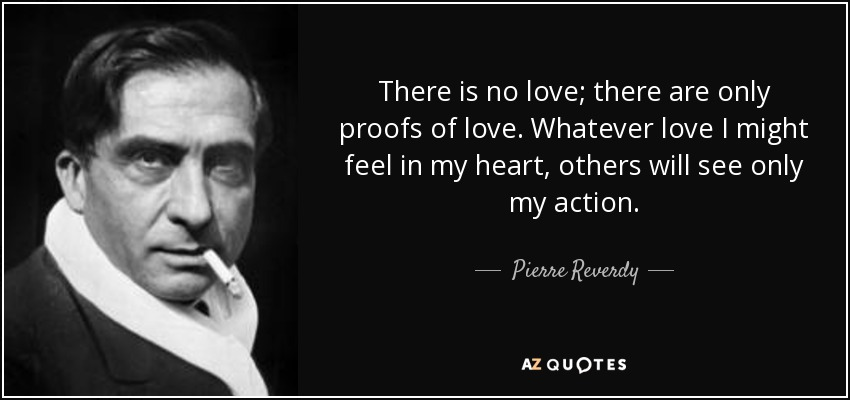 There is no love; there are only proofs of love. Whatever love I might feel in my heart, others will see only my action. - Pierre Reverdy