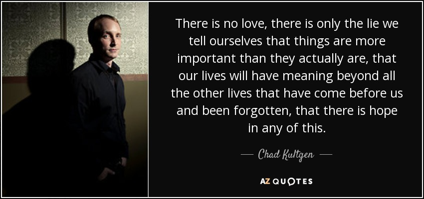 There is no love, there is only the lie we tell ourselves that things are more important than they actually are, that our lives will have meaning beyond all the other lives that have come before us and been forgotten, that there is hope in any of this. - Chad Kultgen