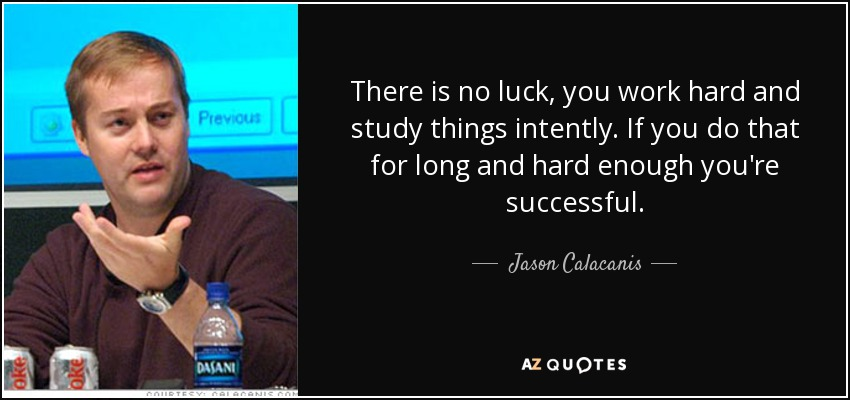 There is no luck, you work hard and study things intently. If you do that for long and hard enough you're successful. - Jason Calacanis