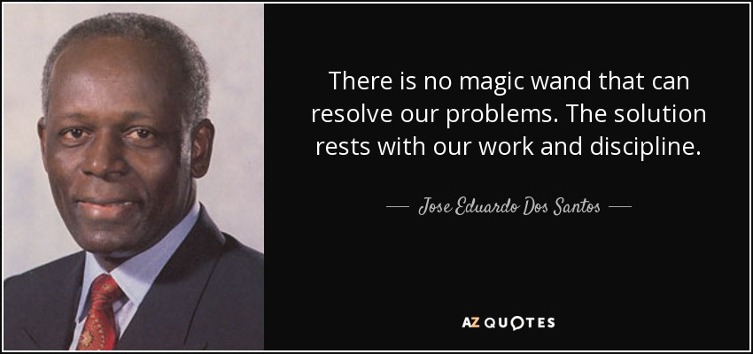 There is no magic wand that can resolve our problems. The solution rests with our work and discipline. - Jose Eduardo Dos Santos