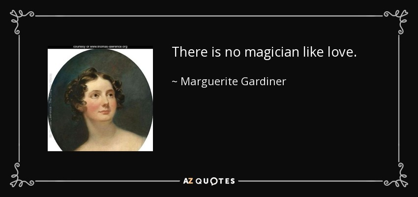 There is no magician like love. - Marguerite Gardiner, Countess of Blessington