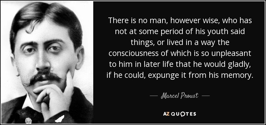 There is no man, however wise, who has not at some period of his youth said things, or lived in a way the consciousness of which is so unpleasant to him in later life that he would gladly, if he could, expunge it from his memory. - Marcel Proust