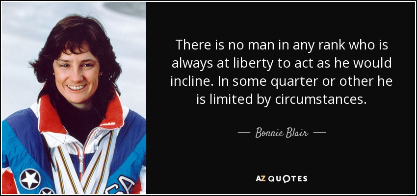 There is no man in any rank who is always at liberty to act as he would incline. In some quarter or other he is limited by circumstances. - Bonnie Blair