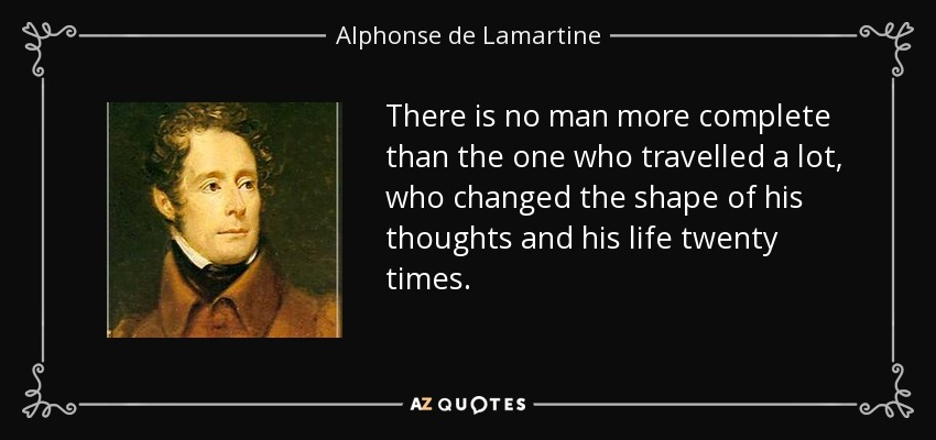 There is no man more complete than the one who travelled a lot, who changed the shape of his thoughts and his life twenty times. - Alphonse de Lamartine