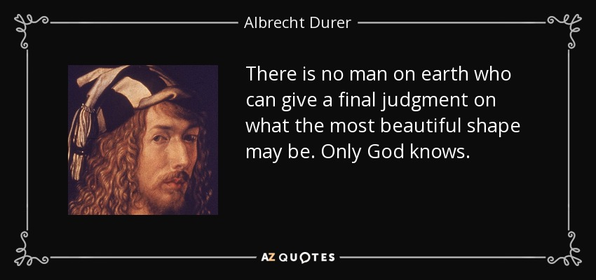 There is no man on earth who can give a final judgment on what the most beautiful shape may be. Only God knows. - Albrecht Durer