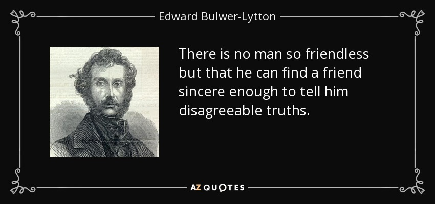 There is no man so friendless but that he can find a friend sincere enough to tell him disagreeable truths. - Edward Bulwer-Lytton, 1st Baron Lytton