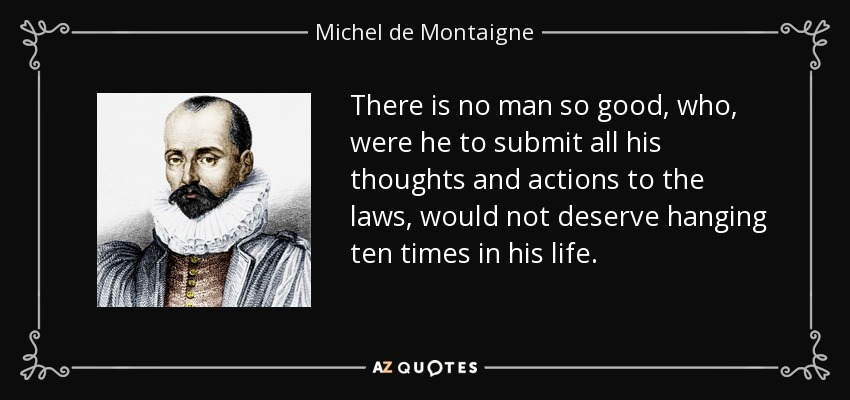 There is no man so good, who, were he to submit all his thoughts and actions to the laws, would not deserve hanging ten times in his life. - Michel de Montaigne