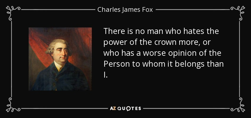 There is no man who hates the power of the crown more, or who has a worse opinion of the Person to whom it belongs than I. - Charles James Fox