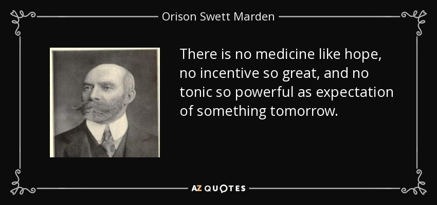There is no medicine like hope, no incentive so great, and no tonic so powerful as expectation of something tomorrow. - Orison Swett Marden