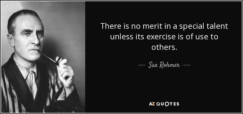 There is no merit in a special talent unless its exercise is of use to others. - Sax Rohmer