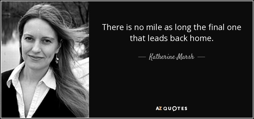 There is no mile as long the final one that leads back home. - Katherine Marsh