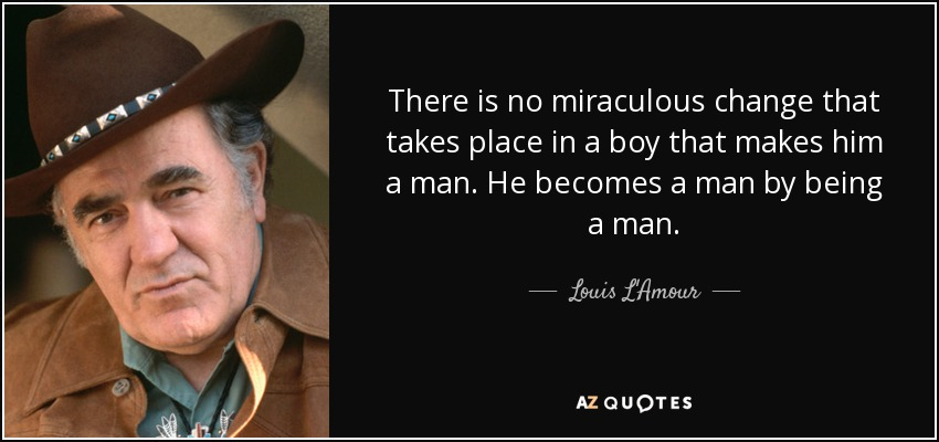 There is no miraculous change that takes place in a boy that makes him a man. He becomes a man by being a man. - Louis L'Amour