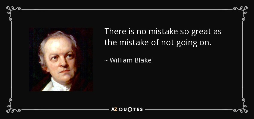 There is no mistake so great as the mistake of not going on. - William Blake