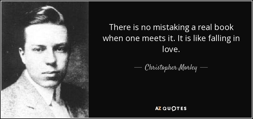 There is no mistaking a real book when one meets it. It is like falling in love. - Christopher Morley
