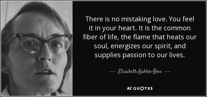 There is no mistaking love. You feel it in your heart. It is the common fiber of life, the flame that heats our soul, energizes our spirit, and supplies passion to our lives. - Elisabeth Kubler-Ross