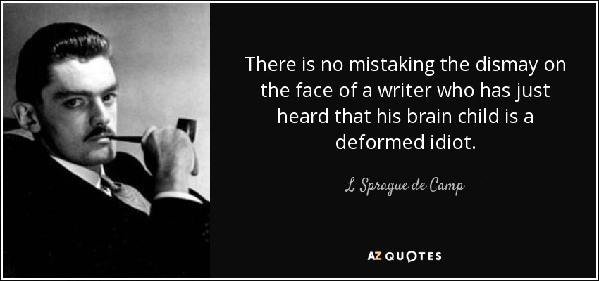 There is no mistaking the dismay on the face of a writer who has just heard that his brain child is a deformed idiot. - L. Sprague de Camp