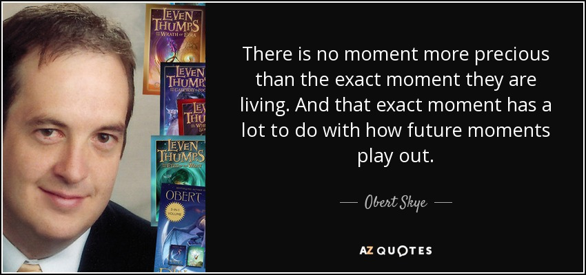 There is no moment more precious than the exact moment they are living. And that exact moment has a lot to do with how future moments play out. - Obert Skye