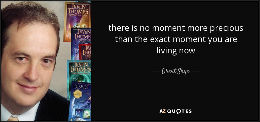 there is no moment more precious than the exact moment you are living now - Obert Skye