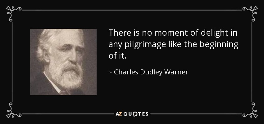 There is no moment of delight in any pilgrimage like the beginning of it. - Charles Dudley Warner