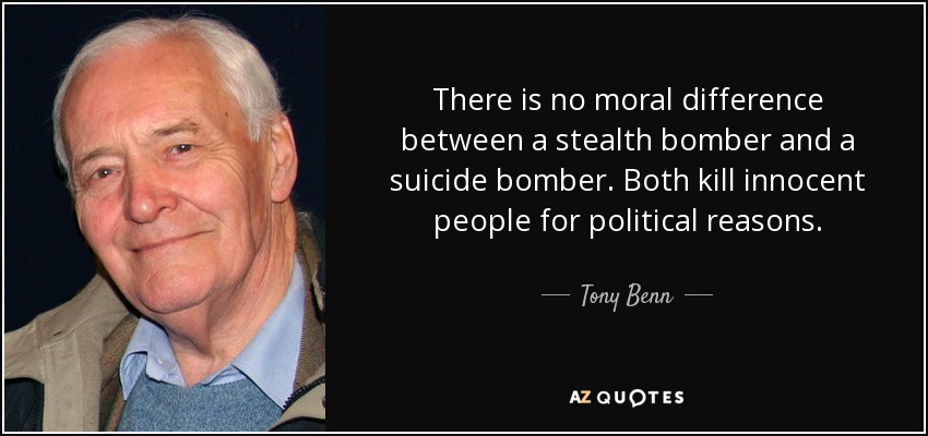 There is no moral difference between a stealth bomber and a suicide bomber. Both kill innocent people for political reasons. - Tony Benn