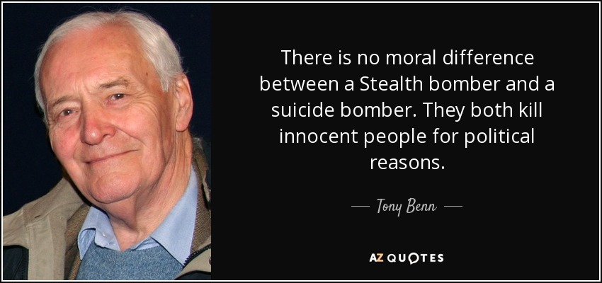 There is no moral difference between a Stealth bomber and a suicide bomber. They both kill innocent people for political reasons. - Tony Benn