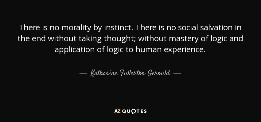 There is no morality by instinct. There is no social salvation in the end without taking thought; without mastery of logic and application of logic to human experience. - Katharine Fullerton Gerould