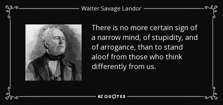 There is no more certain sign of a narrow mind, of stupidity, and of arrogance, than to stand aloof from those who think differently from us. - Walter Savage Landor