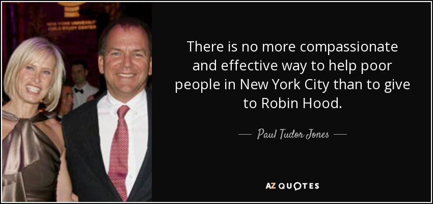 There is no more compassionate and effective way to help poor people in New York City than to give to Robin Hood. - Paul Tudor Jones