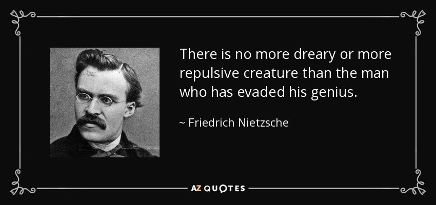 There is no more dreary or more repulsive creature than the man who has evaded his genius. - Friedrich Nietzsche