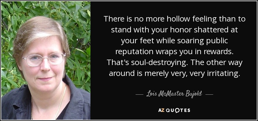 There is no more hollow feeling than to stand with your honor shattered at your feet while soaring public reputation wraps you in rewards. That's soul-destroying. The other way around is merely very, very irritating. - Lois McMaster Bujold