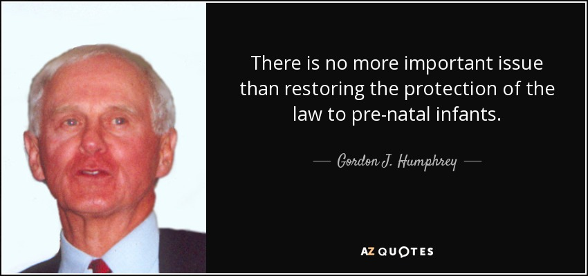 There is no more important issue than restoring the protection of the law to pre-natal infants. - Gordon J. Humphrey