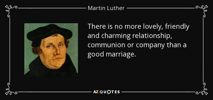 There is no more lovely, friendly and charming relationship, communion or company than a good marriage. - Martin Luther
