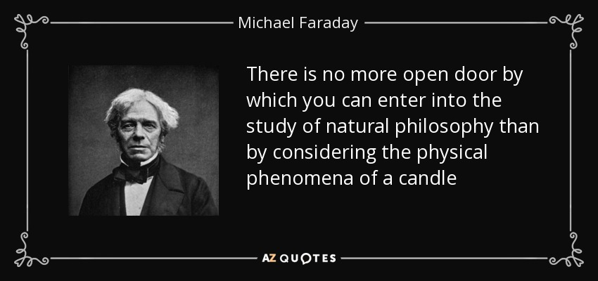 There is no more open door by which you can enter into the study of natural philosophy than by considering the physical phenomena of a candle - Michael Faraday