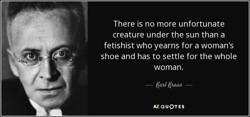 There is no more unfortunate creature under the sun than a fetishist who yearns for a woman's shoe and has to settle for the whole woman. - Karl Kraus