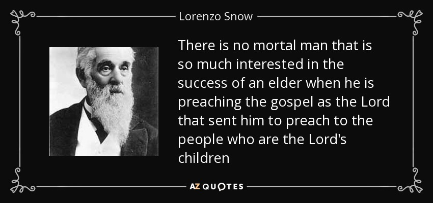 There is no mortal man that is so much interested in the success of an elder when he is preaching the gospel as the Lord that sent him to preach to the people who are the Lord's children - Lorenzo Snow