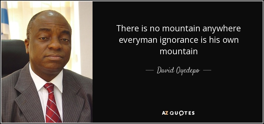 There is no mountain anywhere everyman ignorance is his own mountain - David Oyedepo