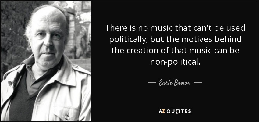 There is no music that can't be used politically, but the motives behind the creation of that music can be non-political. - Earle Brown
